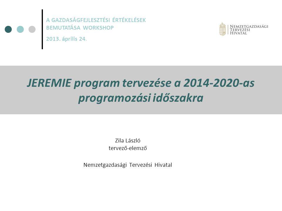 JEREMIE program tervezése a 2014-2020-as programozási időszakra Zila László tervező-elemző Nemzetgazdasági Tervezési Hivatal A GAZDASÁGFEJLESZTÉSI ÉRT