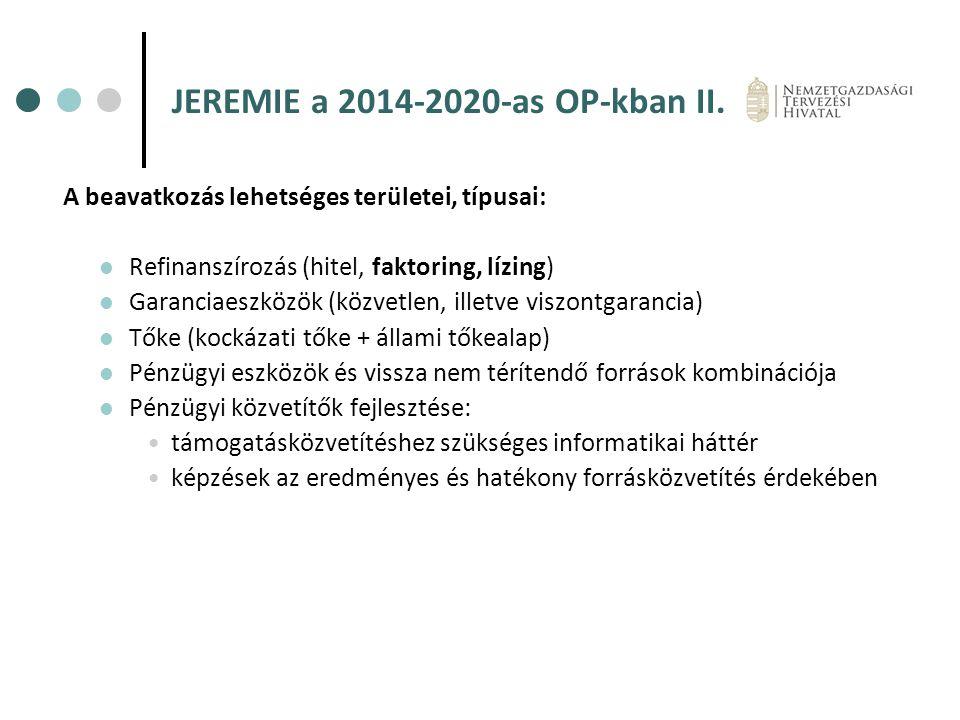 JEREMIE a 2014-2020-as OP-kban II. A beavatkozás lehetséges területei, típusai: Refinanszírozás (hitel, faktoring, lízing) Garanciaeszközök (közvetlen