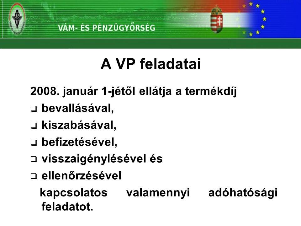 A VP feladatai 2008. január 1-jétől ellátja a termékdíj  bevallásával,  kiszabásával,  befizetésével,  visszaigénylésével és  ellenőrzésével kapc