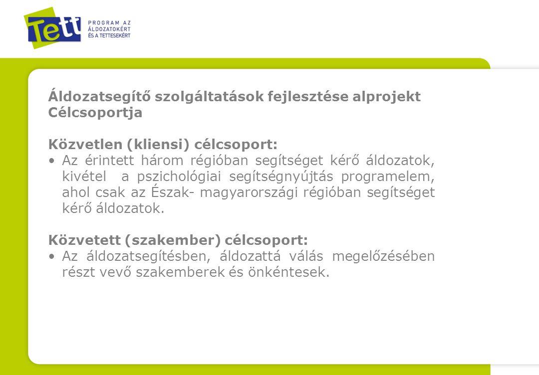 Áldozatsegítő szolgáltatások fejlesztése alprojekt Célcsoportja Közvetlen (kliensi) célcsoport: Az érintett három régióban segítséget kérő áldozatok, kivétel a pszichológiai segítségnyújtás programelem, ahol csak az Észak- magyarországi régióban segítséget kérő áldozatok.