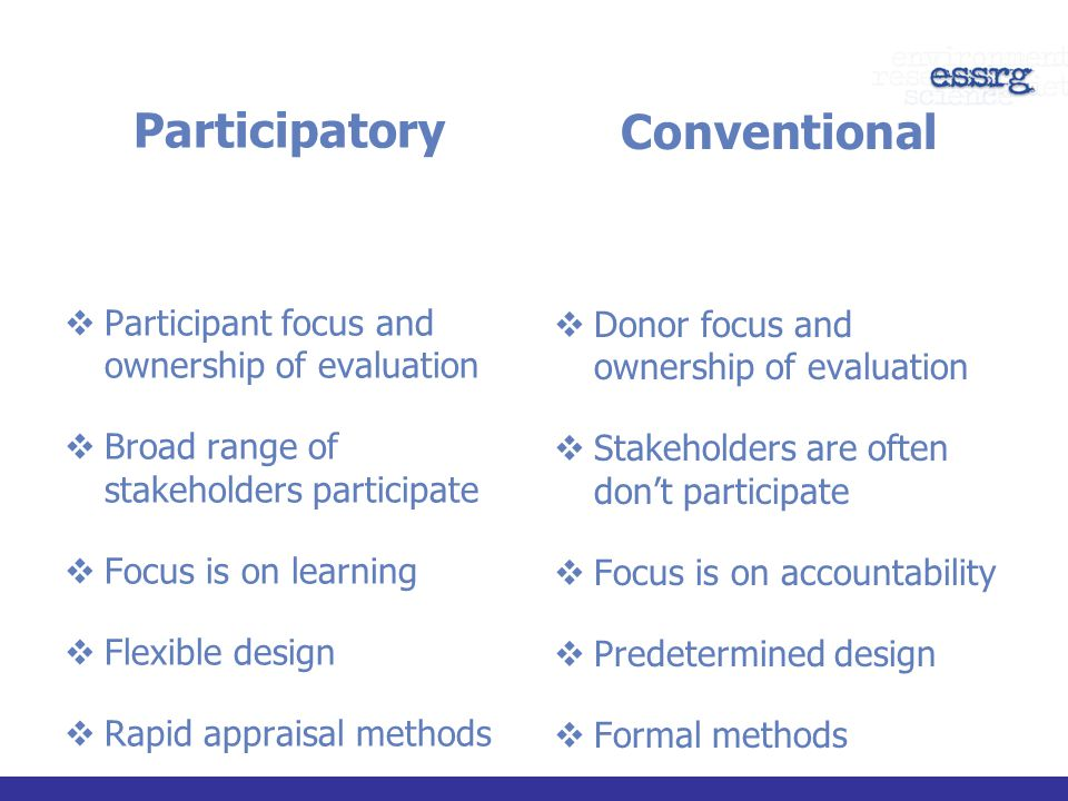 Participatory  Participant focus and ownership of evaluation  Broad range of stakeholders participate  Focus is on learning  Flexible design  Rapid appraisal methods  Outsiders are facilitators Conventional  Donor focus and ownership of evaluation  Stakeholders are often don't participate  Focus is on accountability  Predetermined design  Formal methods  Outsiders are evaluators