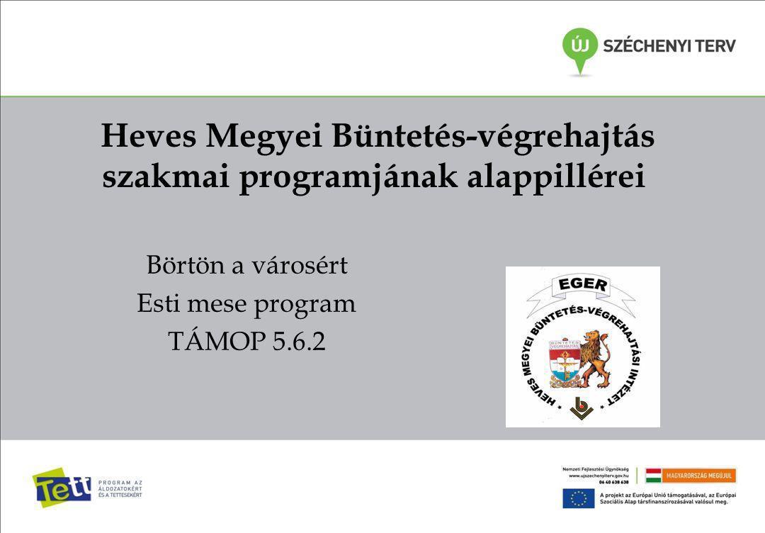 Heves Megyei Büntetés-végrehajtás szakmai programjának alappillérei Börtön a városért Esti mese program TÁMOP 5.6.2
