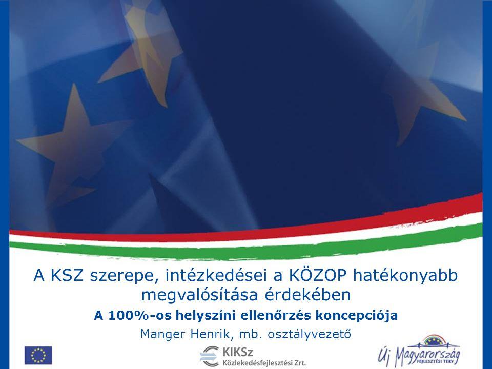 A KSZ szerepe, intézkedései a KÖZOP hatékonyabb megvalósítása érdekében A 100%-os helyszíni ellenőrzés koncepciója Manger Henrik, mb. osztályvezető