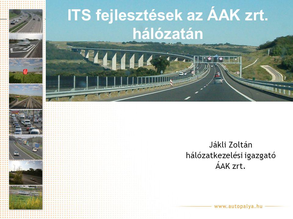 ITS fejlesztések az ÁAK zrt. hálózatán Jákli Zoltán hálózatkezelési igazgató ÁAK zrt.
