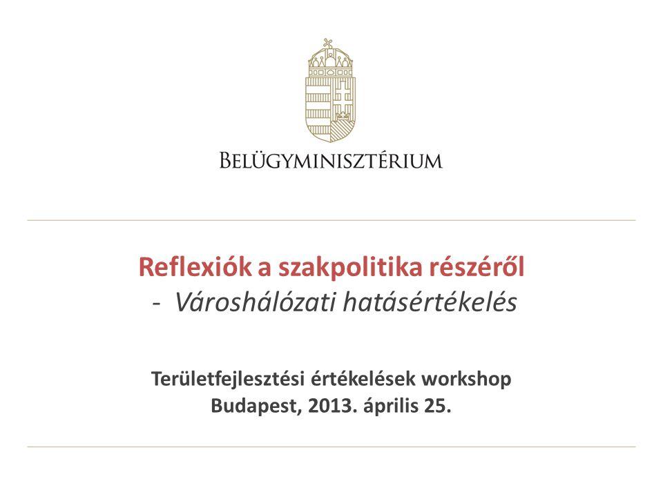 Reflexiók a szakpolitika részéről - Városhálózati hatásértékelés Területfejlesztési értékelések workshop Budapest, 2013.