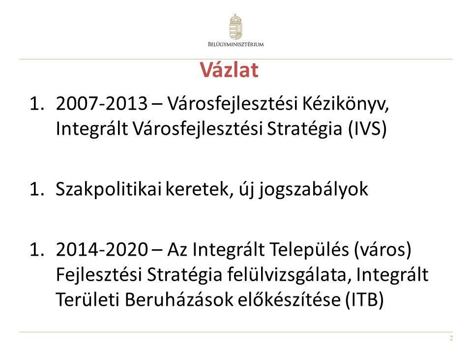 2 Vázlat 1.2007-2013 – Városfejlesztési Kézikönyv, Integrált Városfejlesztési Stratégia (IVS) 1.Szakpolitikai keretek, új jogszabályok 1.2014-2020 – Az Integrált Település (város) Fejlesztési Stratégia felülvizsgálata, Integrált Területi Beruházások előkészítése (ITB)