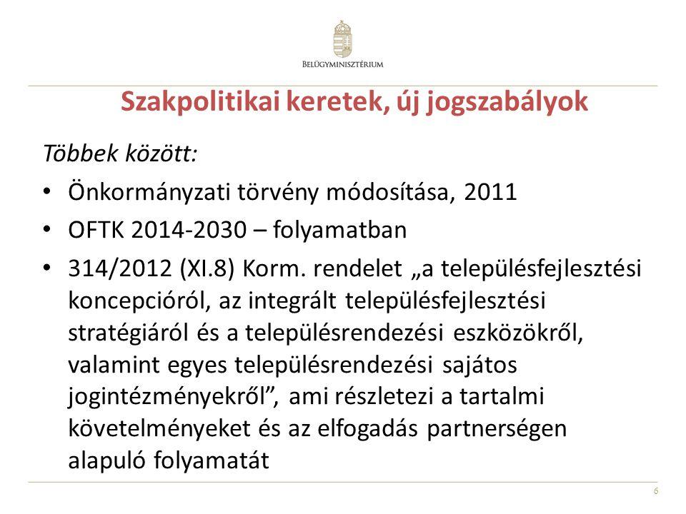 6 Szakpolitikai keretek, új jogszabályok Többek között: Önkormányzati törvény módosítása, 2011 OFTK 2014-2030 – folyamatban 314/2012 (XI.8) Korm.