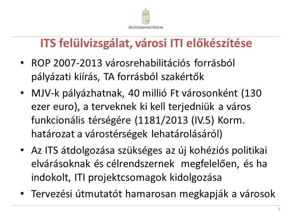 8 ITS felülvizsgálat, városi ITI előkészítése ROP 2007-2013 városrehabilitációs forrásból pályázati kiírás, TA forrásból szakértők MJV-k pályázhatnak, 40 millió Ft városonként (130 ezer euro), a terveknek ki kell terjedniük a város funkcionális térségére (1181/2013 (IV.5) Korm.