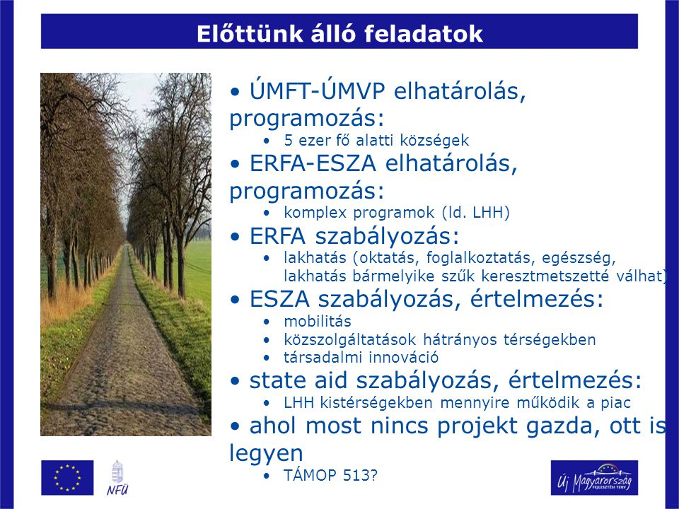 Előttünk álló feladatok ÚMFT-ÚMVP elhatárolás, programozás: 5 ezer fő alatti községek ERFA-ESZA elhatárolás, programozás: komplex programok (ld.