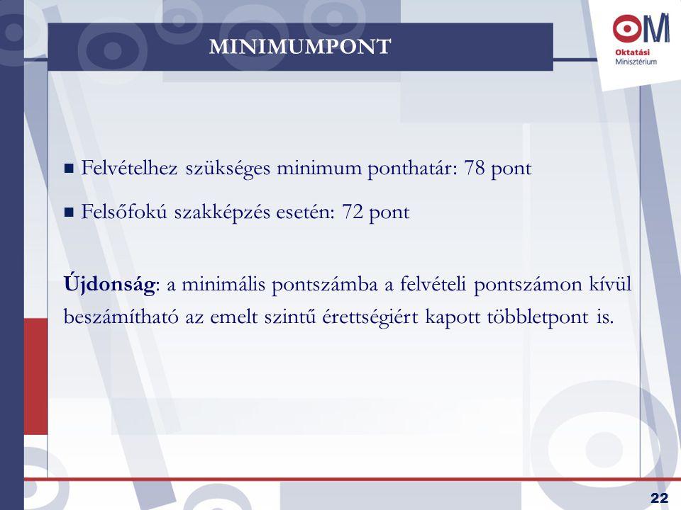 22 MINIMUMPONT n Felvételhez szükséges minimum ponthatár: 78 pont n Felsőfokú szakképzés esetén: 72 pont Újdonság: a minimális pontszámba a felvételi pontszámon kívül beszámítható az emelt szintű érettségiért kapott többletpont is.