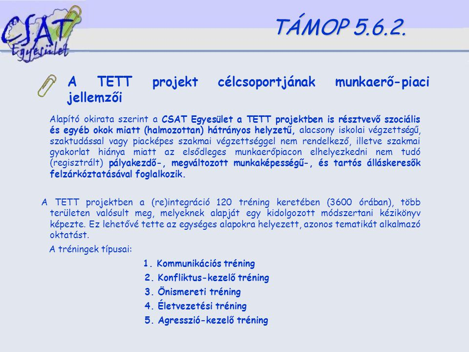 A TETT projekt célcsoportjának munkaerő-piaci jellemzői Alapító okirata szerint a CSAT Egyesület a TETT projektben is résztvevő szociális és egyéb okok miatt (halmozottan) hátrányos helyzetű, alacsony iskolai végzettségű, szaktudással vagy piacképes szakmai végzettséggel nem rendelkező, illetve szakmai gyakorlat hiánya miatt az elsődleges munkaerőpiacon elhelyezkedni nem tudó (regisztrált) pályakezdő-, megváltozott munkaképességű-, és tartós álláskeresők felzárkóztatásával foglalkozik.