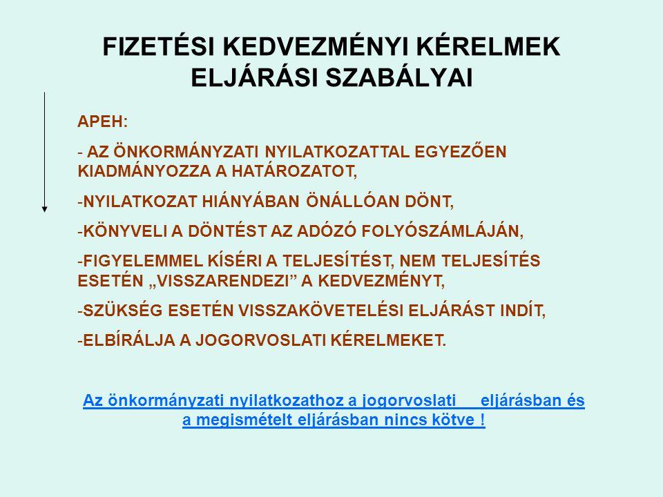 """FIZETÉSI KEDVEZMÉNYI KÉRELMEK ELJÁRÁSI SZABÁLYAI APEH: - AZ ÖNKORMÁNYZATI NYILATKOZATTAL EGYEZŐEN KIADMÁNYOZZA A HATÁROZATOT, -NYILATKOZAT HIÁNYÁBAN ÖNÁLLÓAN DÖNT, -KÖNYVELI A DÖNTÉST AZ ADÓZÓ FOLYÓSZÁMLÁJÁN, -FIGYELEMMEL KÍSÉRI A TELJESÍTÉST, NEM TELJESÍTÉS ESETÉN """"VISSZARENDEZI A KEDVEZMÉNYT, -SZÜKSÉG ESETÉN VISSZAKÖVETELÉSI ELJÁRÁST INDÍT, -ELBÍRÁLJA A JOGORVOSLATI KÉRELMEKET."""
