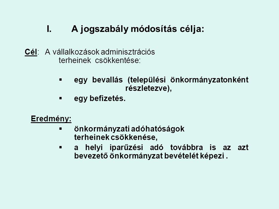 I.A jogszabály módosítás célja: Cél: A vállalkozások adminisztrációs terheinek csökkentése:  egy bevallás (települési önkormányzatonként részletezve)