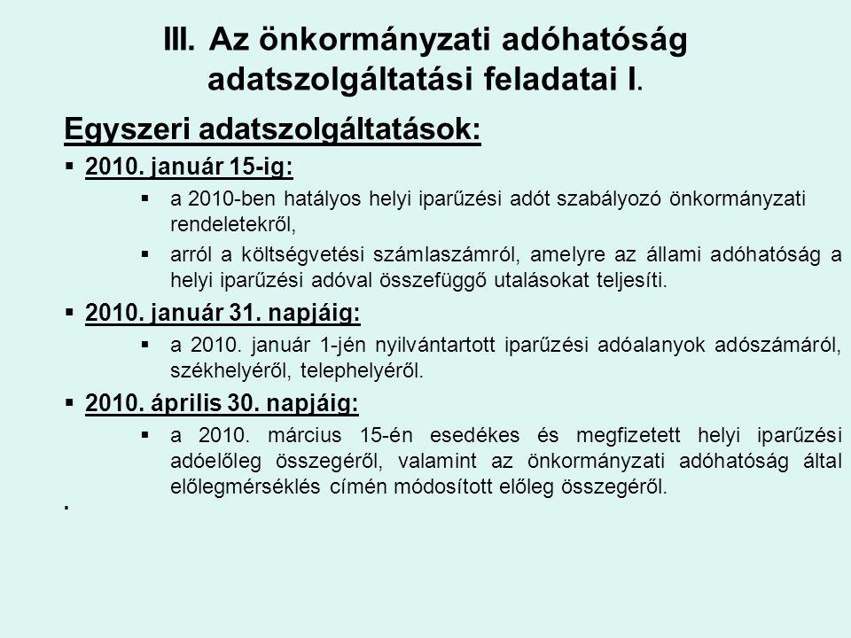 III. Az önkormányzati adóhatóság adatszolgáltatási feladatai I. Egyszeri adatszolgáltatások:  2010. január 15-ig:  a 2010-ben hatályos helyi iparűzé