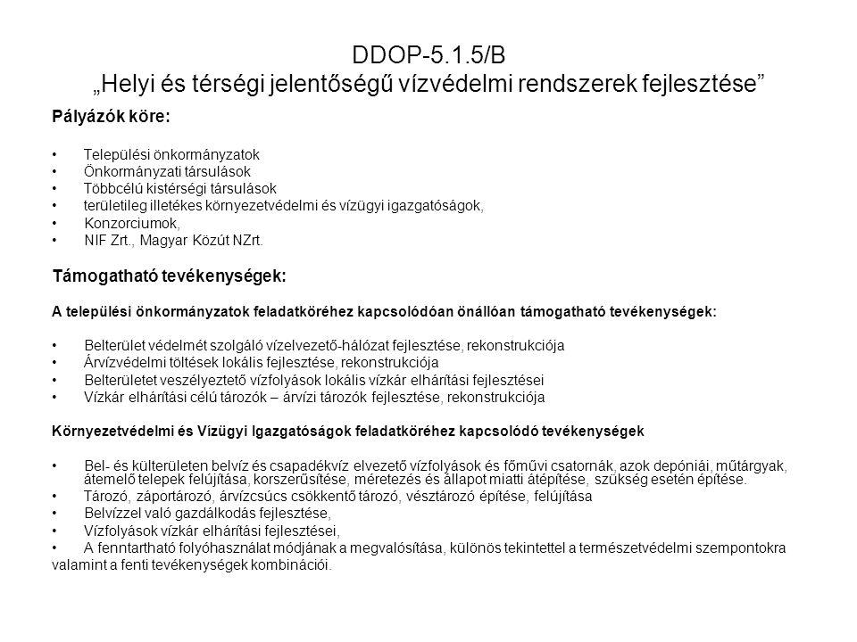 """DDOP-5.1.5/B """"Helyi és térségi jelentőségű vízvédelmi rendszerek fejlesztése Támogatás összege Minimum (M Ft)Maximum (M Ft) KÖVIZIG-ek önálló projektjei,valamint a KÖVIZIG- ek és települési önkormányzatok által konzorciumi formában megvalósuló komplex projektek esetén 50600 Minden egyéb esetben10400 Támogatás mértéke A társadalmi-gazdasági és infrastrukturális szempontból elmaradott, illetve az országos átlagot jelentősen meghaladó munkanélküliséggel sújtott települések valamint a kedvezményezett kistérségek települései vonatkozásában a települési önkormányzatok, társulások esetén maximum 95%, minden egyéb település esetén maximum 90%, területileg illetékes KÖVIZIG-ek, NIF Zrt., Magyar Közút NZrt."""