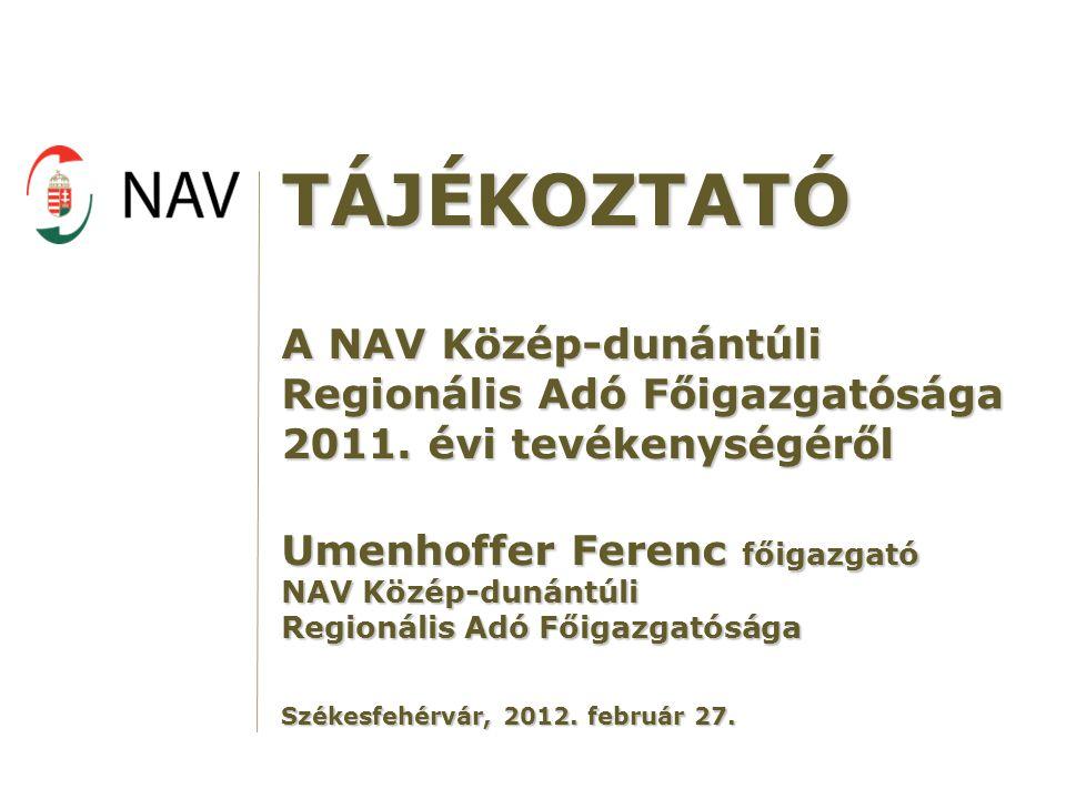 TÁJÉKOZTATÓ A NAV Közép-dunántúli Regionális Adó Főigazgatósága 2011. évi tevékenységéről Umenhoffer Ferenc főigazgató NAV Közép-dunántúli Regionális
