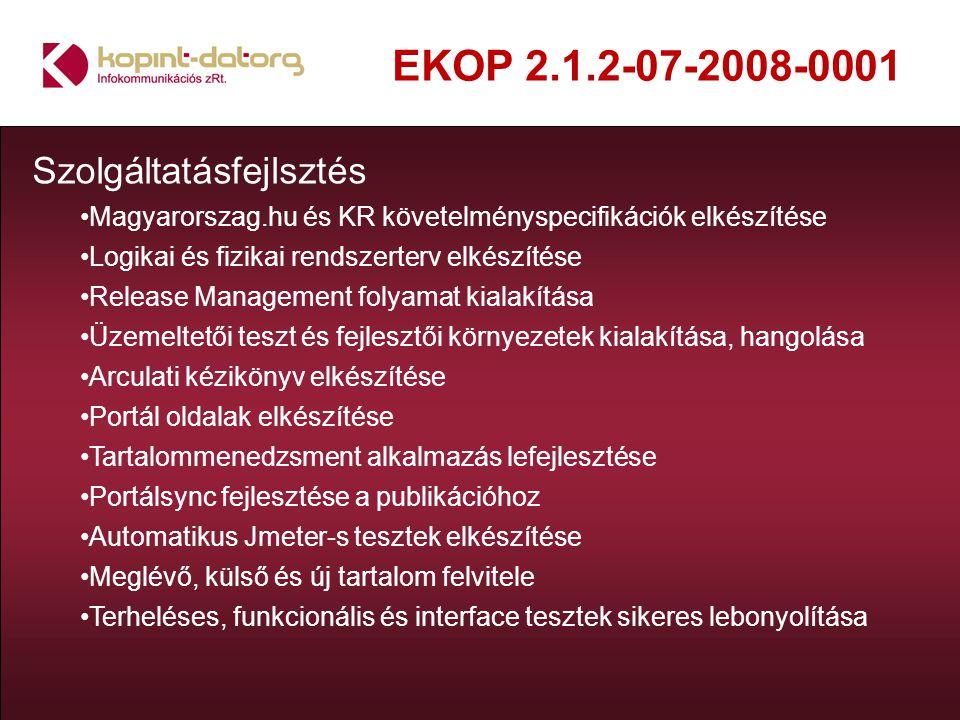 EKOP 2.1.2-07-2008-0001 Szolgáltatásfejlsztés Magyarorszag.hu és KR követelményspecifikációk elkészítése Logikai és fizikai rendszerterv elkészítése Release Management folyamat kialakítása Üzemeltetői teszt és fejlesztői környezetek kialakítása, hangolása Arculati kézikönyv elkészítése Portál oldalak elkészítése Tartalommenedzsment alkalmazás lefejlesztése Portálsync fejlesztése a publikációhoz Automatikus Jmeter-s tesztek elkészítése Meglévő, külső és új tartalom felvitele Terheléses, funkcionális és interface tesztek sikeres lebonyolítása