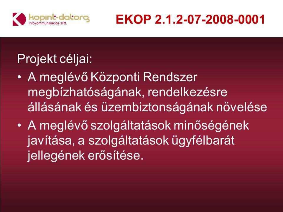 EKOP 2.1.2-07-2008-0001 Projekt céljai: A meglévő Központi Rendszer megbízhatóságának, rendelkezésre állásának és üzembiztonságának növelése A meglévő szolgáltatások minőségének javítása, a szolgáltatások ügyfélbarát jellegének erősítése.