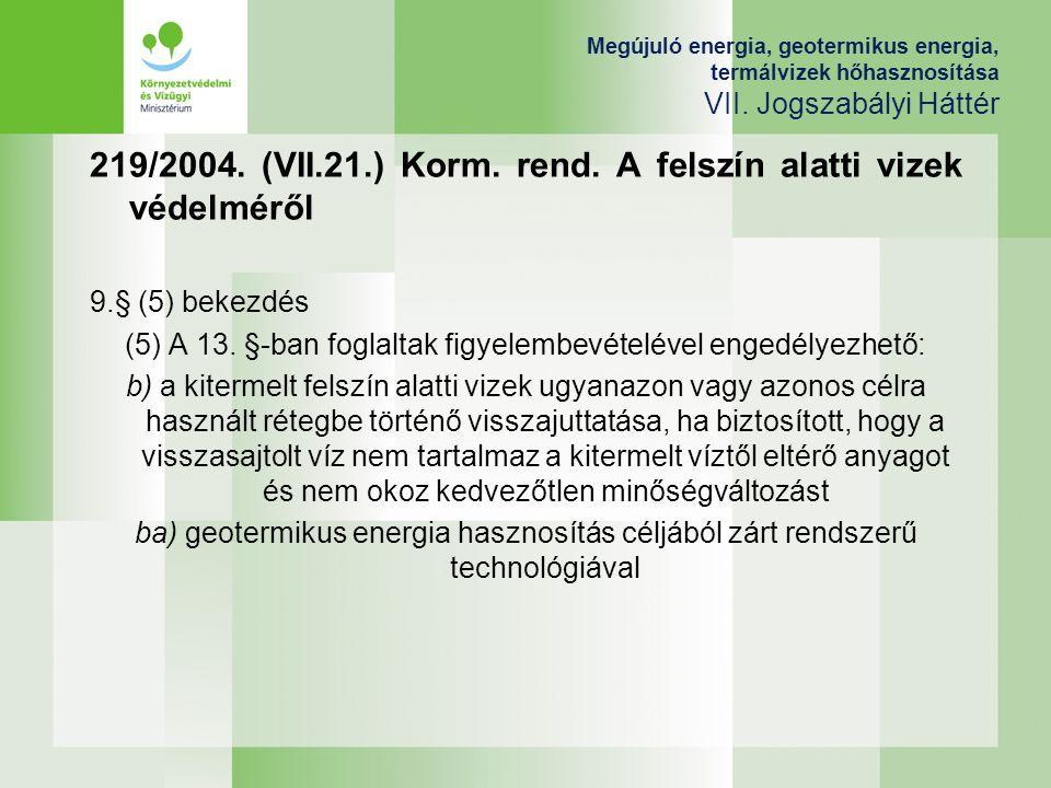 Megújuló energia, geotermikus energia, termálvizek hőhasznosítása VII. Jogszabályi Háttér 219/2004. (VII.21.) Korm. rend. A felszín alatti vizek védel