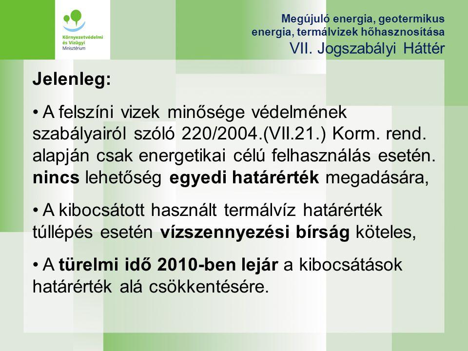 Megújuló energia, geotermikus energia, termálvizek hőhasznosítása VII. Jogszabályi Háttér Jelenleg: A felszíni vizek minősége védelmének szabályairól