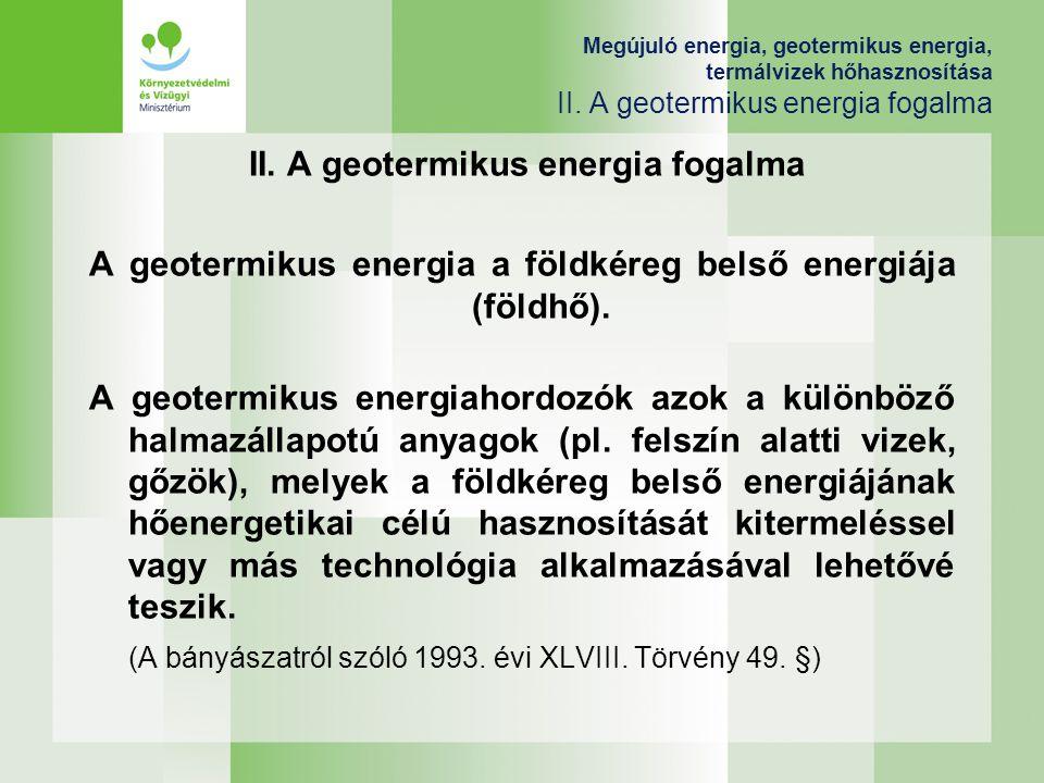 II. A geotermikus energia fogalma A geotermikus energia a földkéreg belső energiája (földhő). A geotermikus energiahordozók azok a különböző halmazáll