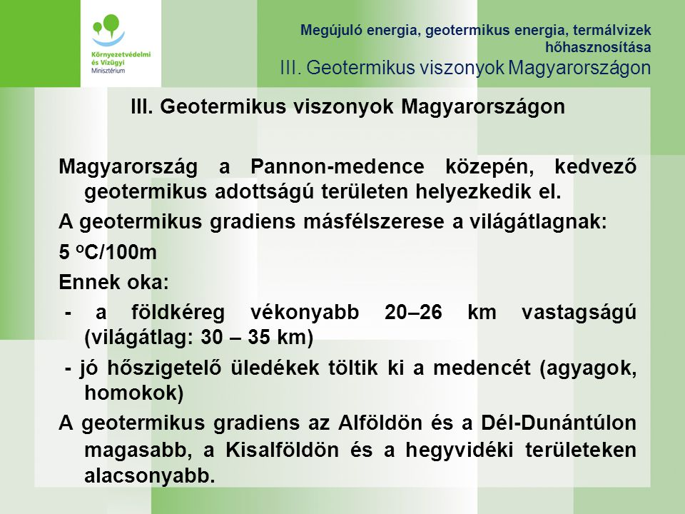 III. Geotermikus viszonyok Magyarországon Magyarország a Pannon-medence közepén, kedvező geotermikus adottságú területen helyezkedik el. A geotermikus