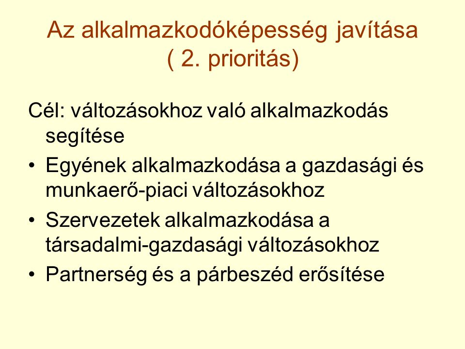 Az alkalmazkodóképesség javítása ( 2. prioritás) Cél: változásokhoz való alkalmazkodás segítése Egyének alkalmazkodása a gazdasági és munkaerő-piaci v