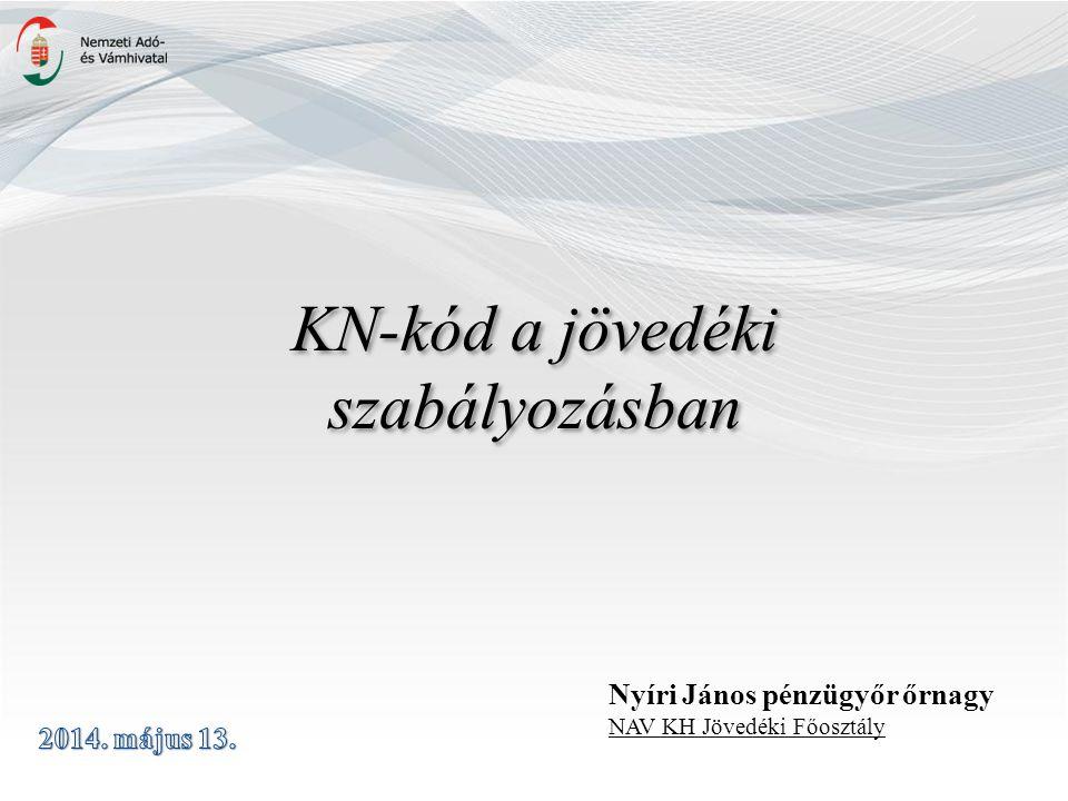 KN-kód a jövedéki szabályozásban Nyíri János pénzügyőr őrnagy NAV KH Jövedéki Főosztály