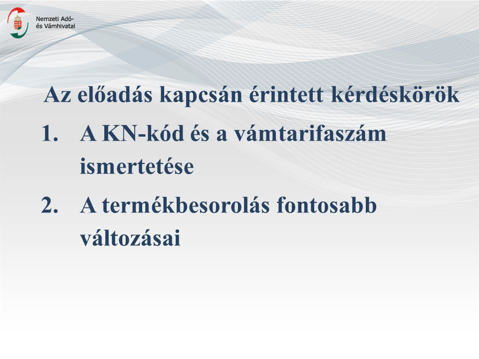 Az előadás kapcsán érintett kérdéskörök 1.A KN-kód és a vámtarifaszám ismertetése 2.A termékbesorolás fontosabb változásai