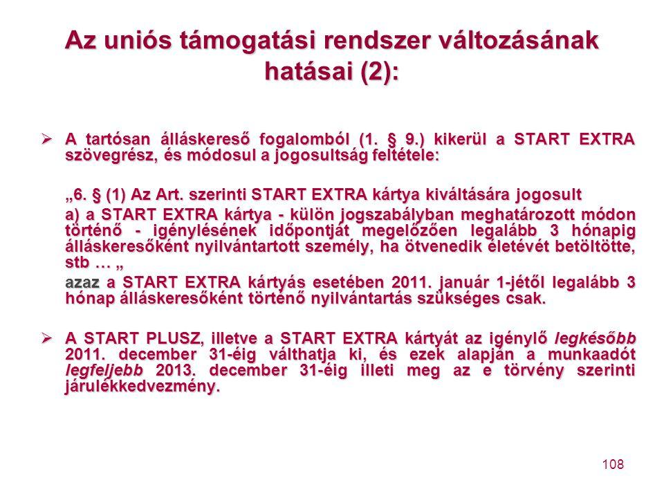 108 Az uniós támogatási rendszer változásának hatásai (2):  A tartósan álláskereső fogalomból (1. § 9.) kikerül a START EXTRA szövegrész, és módosul