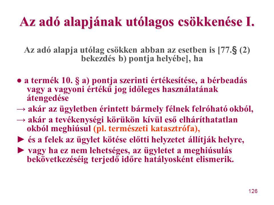 126 Az adó alapjának utólagos csökkenése I. Az adó alapja utólag csökken abban az esetben is [77.§ (2) bekezdés b) pontja helyébe], ha ● a termék 10.
