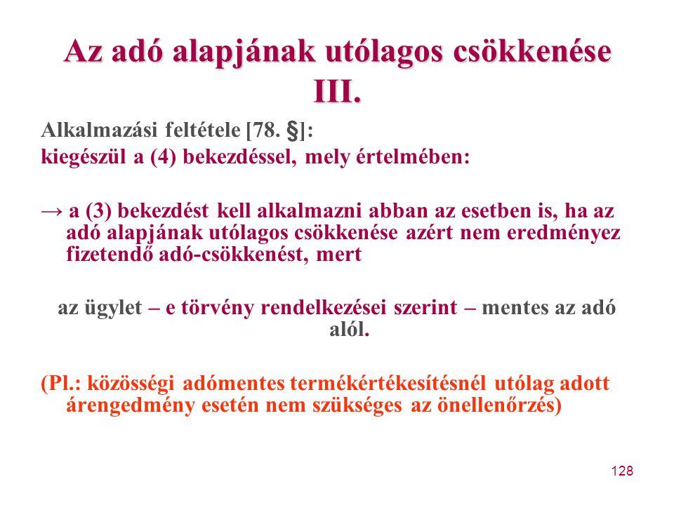 128 Az adó alapjának utólagos csökkenése III. Alkalmazási feltétele [78. §]: kiegészül a (4) bekezdéssel, mely értelmében: → a (3) bekezdést kell alka