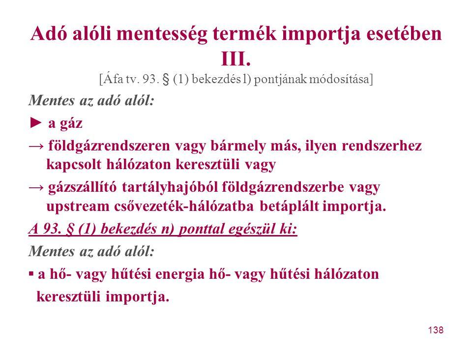 138 Adó alóli mentesség termék importja esetében III. [Áfa tv. 93. § (1) bekezdés l) pontjának módosítása] Mentes az adó alól: ► a gáz → földgázrendsz