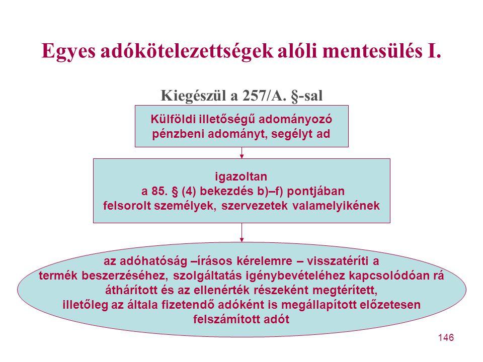 146 Egyes adókötelezettségek alóli mentesülés I. Kiegészül a 257/A. §-sal Külföldi illetőségű adományozó pénzbeni adományt, segélyt ad igazoltan a 85.