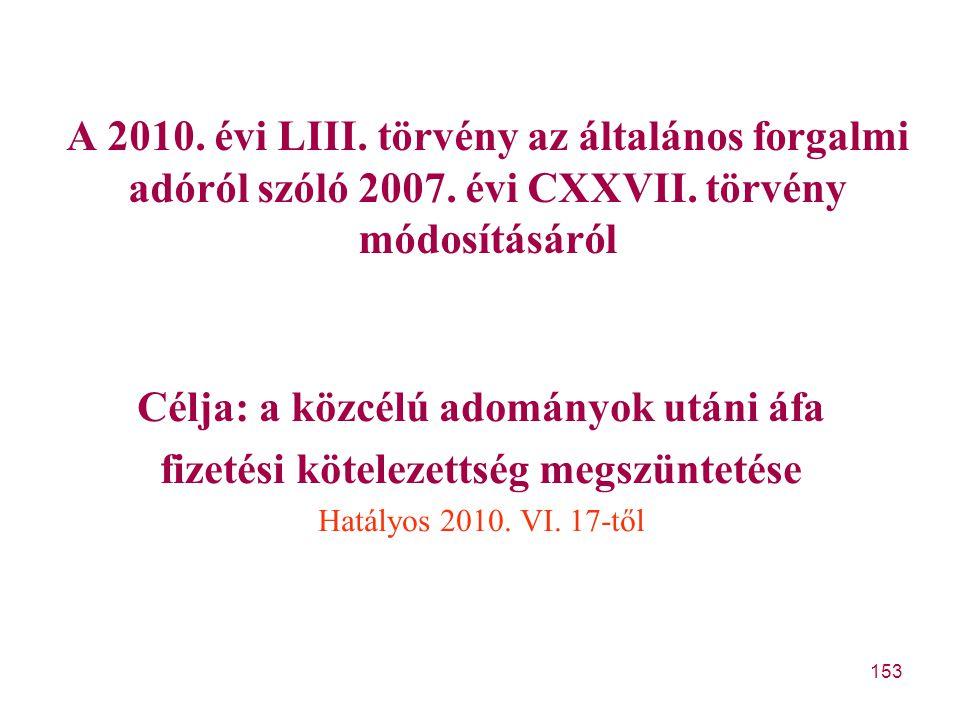153 A 2010. évi LIII. törvény az általános forgalmi adóról szóló 2007. évi CXXVII. törvény módosításáról Célja: a közcélú adományok utáni áfa fizetési