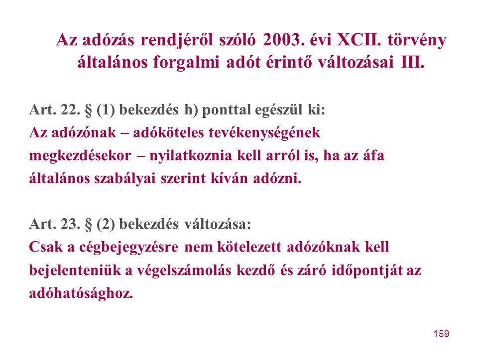 159 Az adózás rendjéről szóló 2003. évi XCII. törvény általános forgalmi adót érintő változásai III. Art. 22. § (1) bekezdés h) ponttal egészül ki: Az