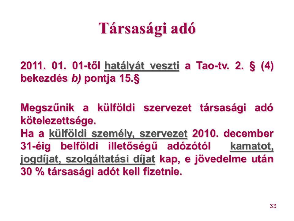 33 Társasági adó 2011. 01. 01-tőlhatályát veszti a Tao-tv. 2. § (4) bekezdés b) pontja 15.§ 2011. 01. 01-től hatályát veszti a Tao-tv. 2. § (4) bekezd