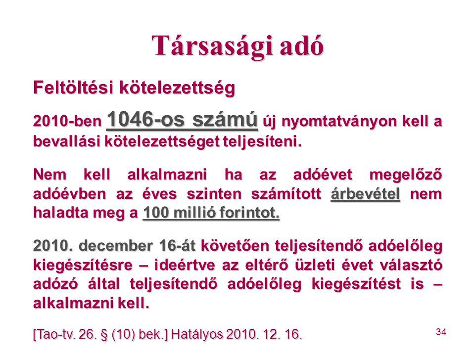 34 Társasági adó Feltöltési kötelezettség 2010-ben 1046-os számú új nyomtatványon kell a bevallási kötelezettséget teljesíteni. Nem kell alkalmazni ha