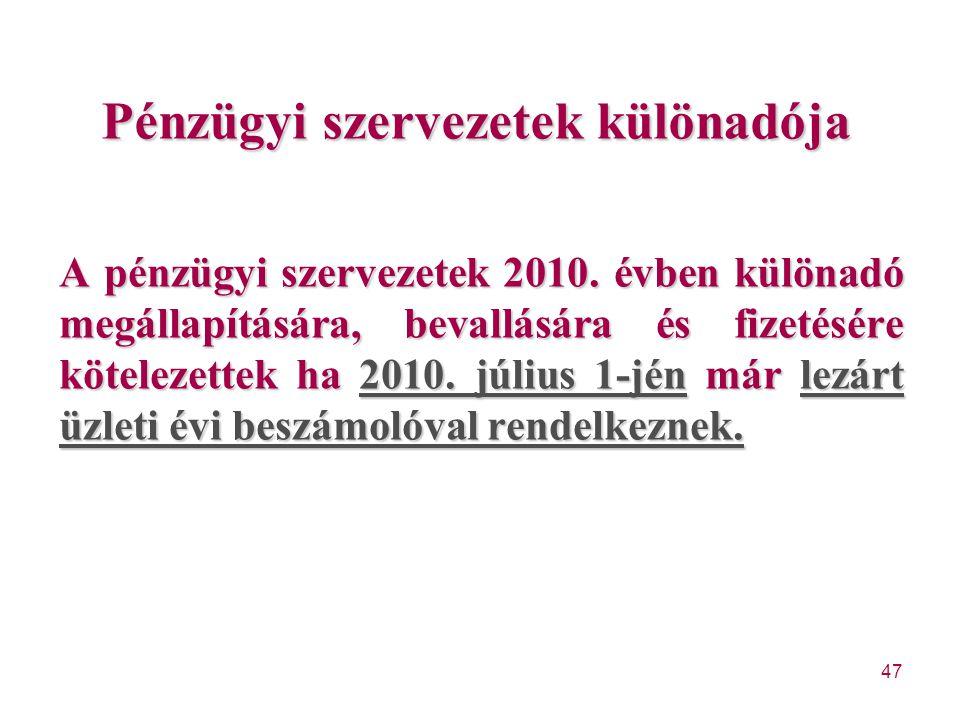 47 Pénzügyi szervezetek különadója A pénzügyi szervezetek 2010. évben különadó megállapítására, bevallására és fizetésére kötelezettek ha 2010. július
