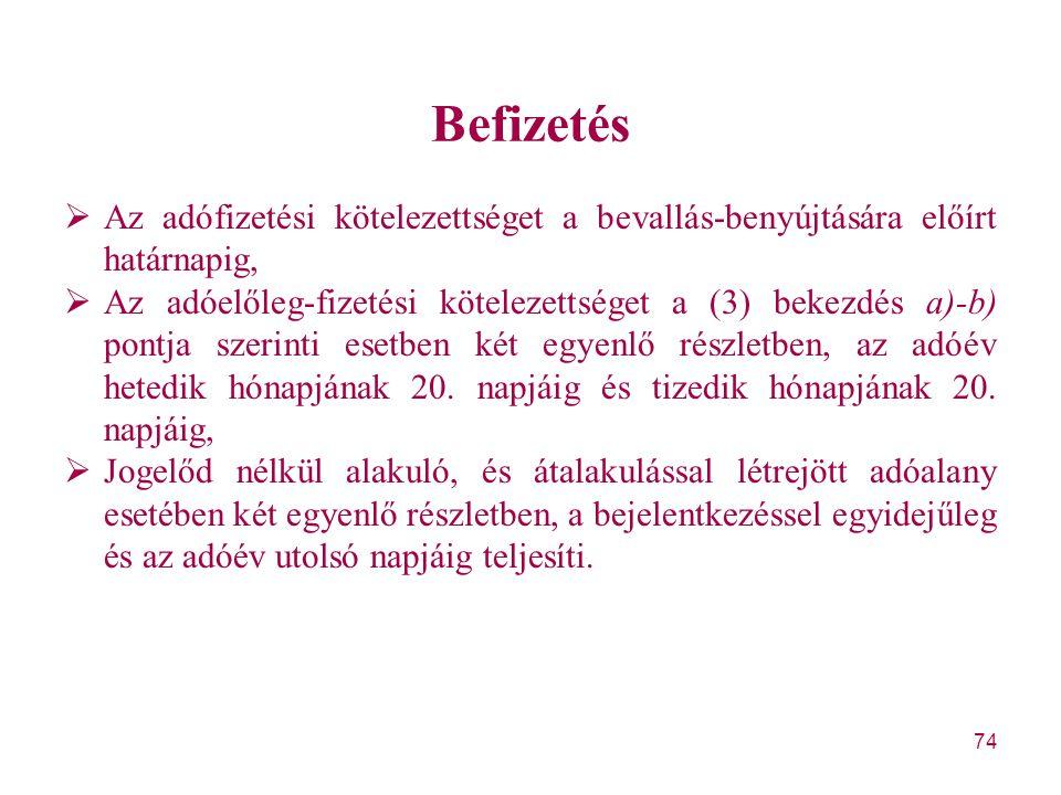 74 Befizetés  Az adófizetési kötelezettséget a bevallás-benyújtására előírt határnapig,  Az adóelőleg-fizetési kötelezettséget a (3) bekezdés a)-b)