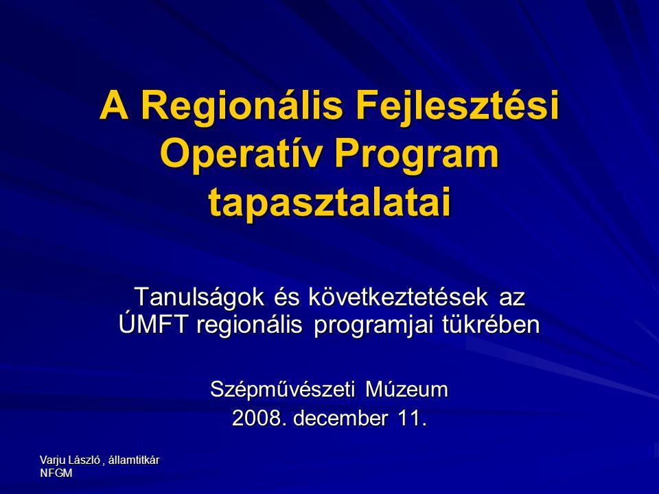 Varju László, államtitkár NFGM A Regionális Fejlesztési Operatív Program tapasztalatai Tanulságok és következtetések az ÚMFT regionális programjai tük