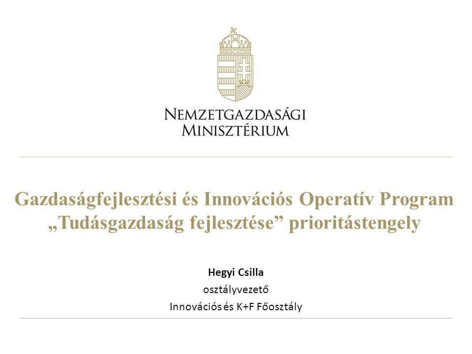 """Gazdaságfejlesztési és Innovációs Operatív Program """"Tudásgazdaság fejlesztése prioritástengely Hegyi Csilla osztályvezető Innovációs és K+F Főosztály"""