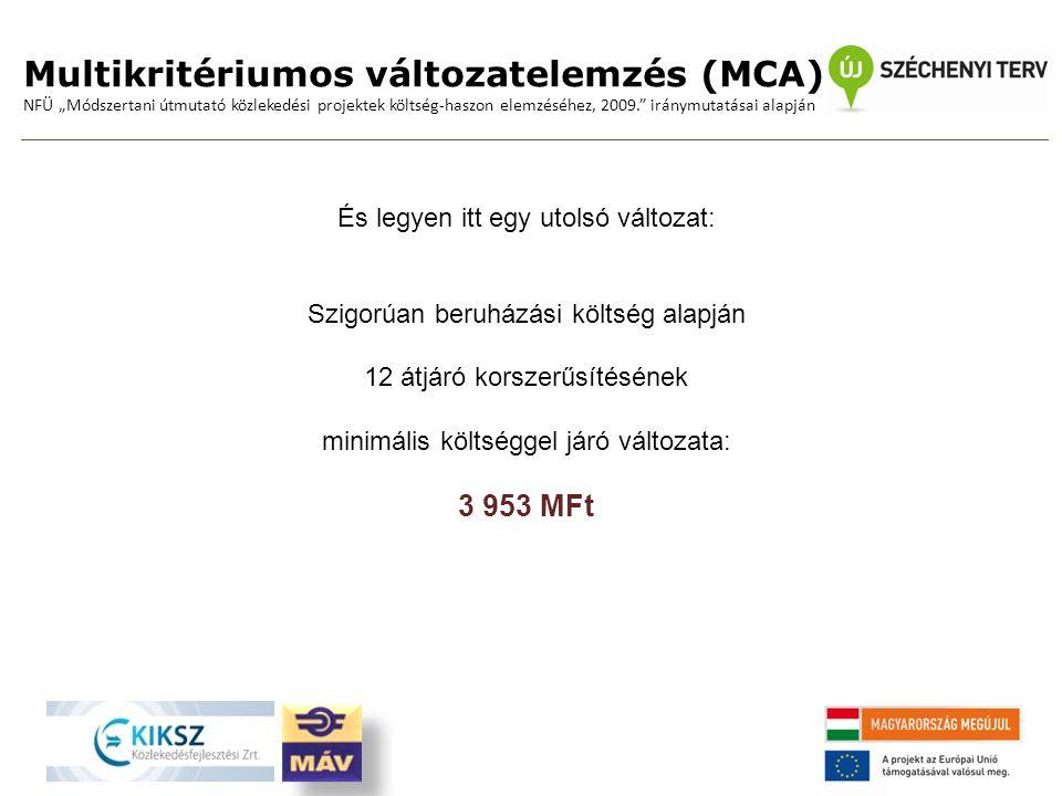 """Multikritériumos változatelemzés (MCA) NFÜ """"Módszertani útmutató közlekedési projektek költség-haszon elemzéséhez, 2009. iránymutatásai alapján És legyen itt egy utolsó változat: Szigorúan beruházási költség alapján 12 átjáró korszerűsítésének minimális költséggel járó változata: 3 953 MFt"""