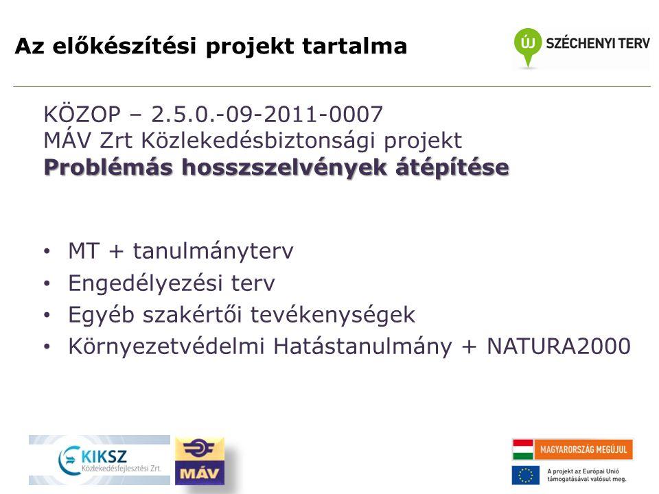 Az előkészítési projekt tartalma KÖZOP – 2.5.0.-09-2011-0007 MÁV Zrt Közlekedésbiztonsági projekt Problémás hosszszelvények átépítése MT + tanulmányterv Engedélyezési terv Egyéb szakértői tevékenységek Környezetvédelmi Hatástanulmány + NATURA2000