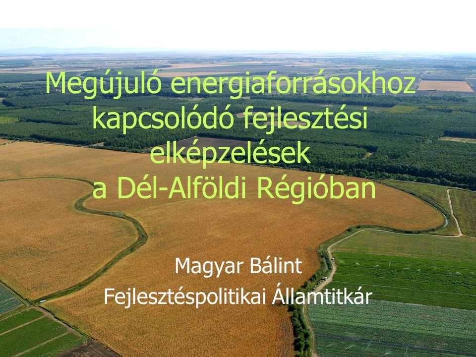 Megújuló energiaforrásokhoz kapcsolódó fejlesztési elképzelések a Dél-Alföldi Régióban Magyar Bálint Fejlesztéspolitikai Államtitkár