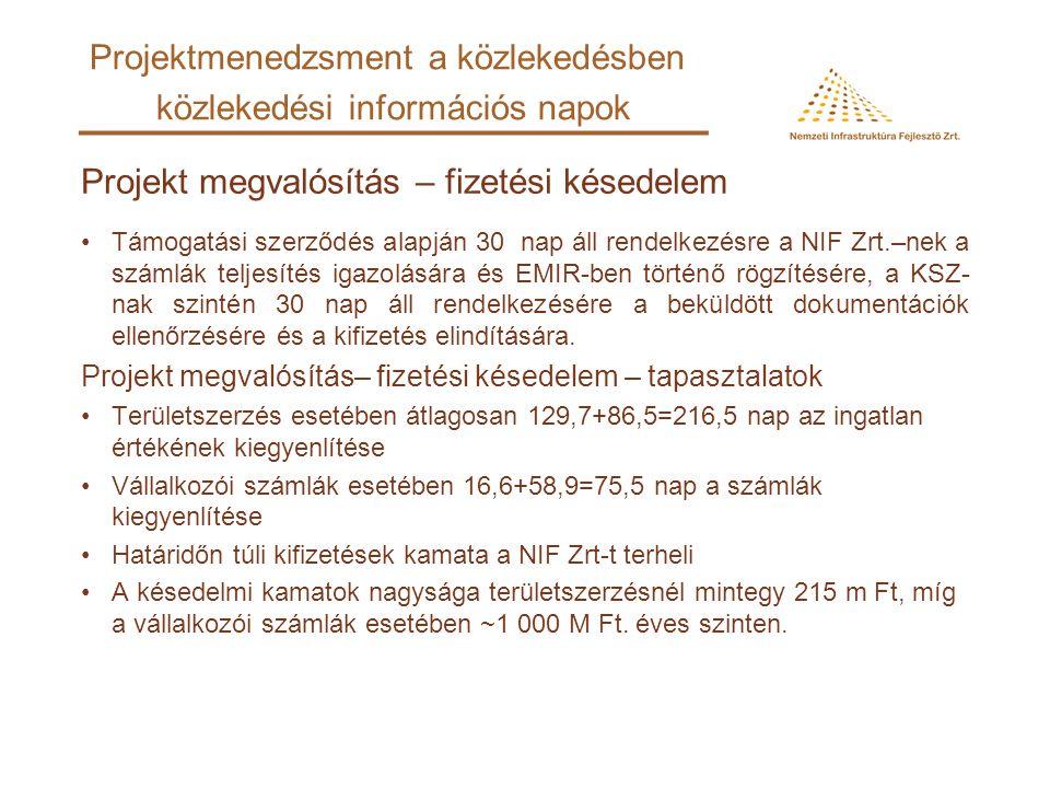Projekt megvalósítás– fizetési késedelem - tapasztalatok Speciális M0 keleti szektor problémák: –Jelentős mennyiségű (több ezer) területszerzés adatának rögzítése az EMIR-ben (Egységes Monitoring és Információs Rendszer) –Nem látható a kifizetések várható dátuma, a kifizetések is késéssel jelennek meg, –Nehézkes az információ kinyerése az EMIR-ből és nem mindig megbízható –A feladatnövekedés miatt igényelt új felhasználók EMIR felhasználói jogosultsága 5 hónapos késéssel érkezett meg –KSZ finanszírozási alapokmány, feladatismertető okmány MÁK részére –Az év elején maradvány összegek egyeztetése MÁK-kal, majd átcsoportosítások után nyilhat csak meg a tárgyévi keret, ami márciusi kifizetéseket eredményez Projektmenedzsment a közlekedésben közlekedési információs napok
