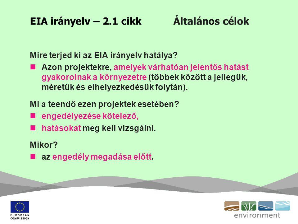 EIA irányelv – 2.1 cikk Általános célok Mire terjed ki az EIA irányelv hatálya? Azon projektekre, amelyek várhatóan jelentős hatást gyakorolnak a körn