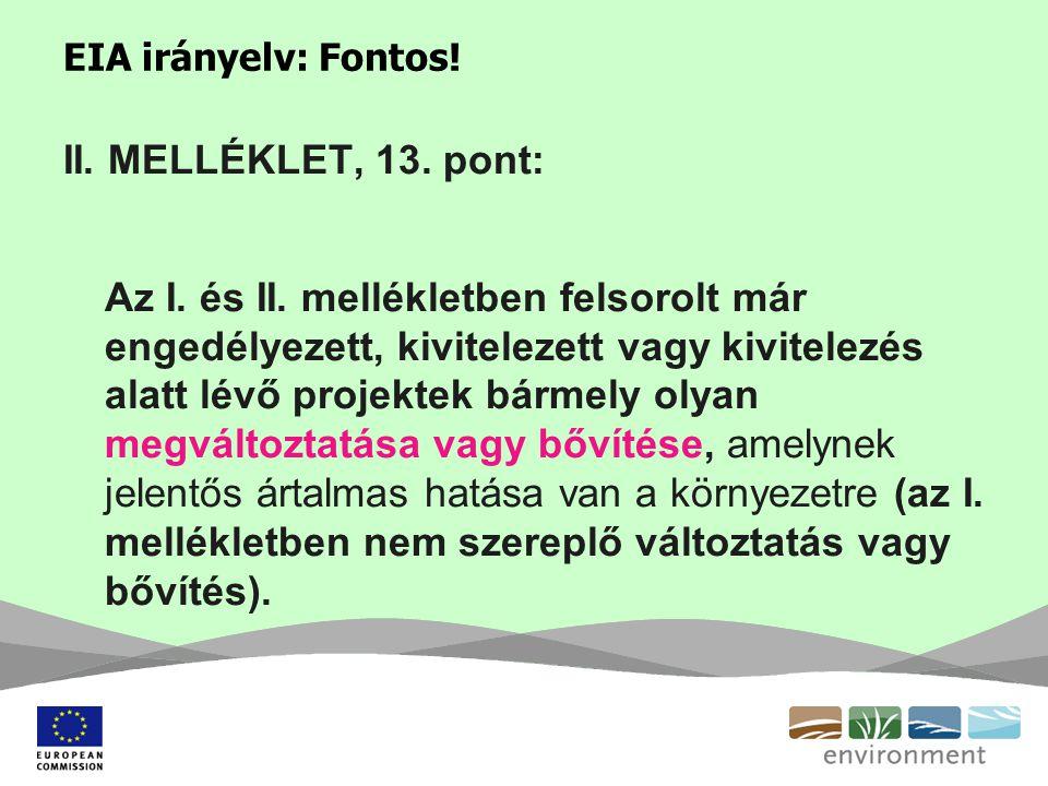 EIA irányelv: Fontos! II. MELLÉKLET, 13. pont: Az I. és II. mellékletben felsorolt már engedélyezett, kivitelezett vagy kivitelezés alatt lévő projekt