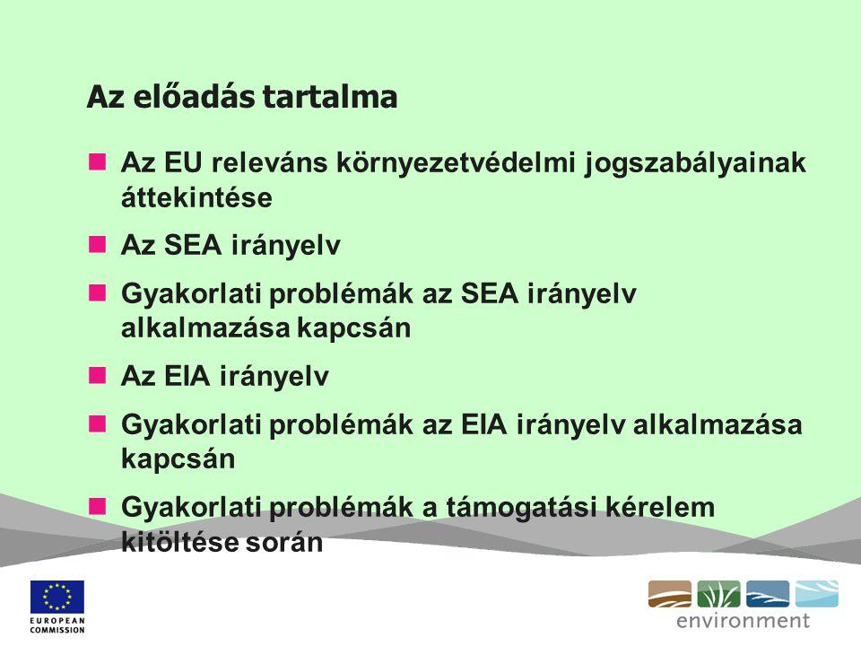 Az előadás tartalma Az EU releváns környezetvédelmi jogszabályainak áttekintése Az SEA irányelv Gyakorlati problémák az SEA irányelv alkalmazása kapcsán Az EIA irányelv Gyakorlati problémák az EIA irányelv alkalmazása kapcsán Gyakorlati problémák a támogatási kérelem kitöltése során