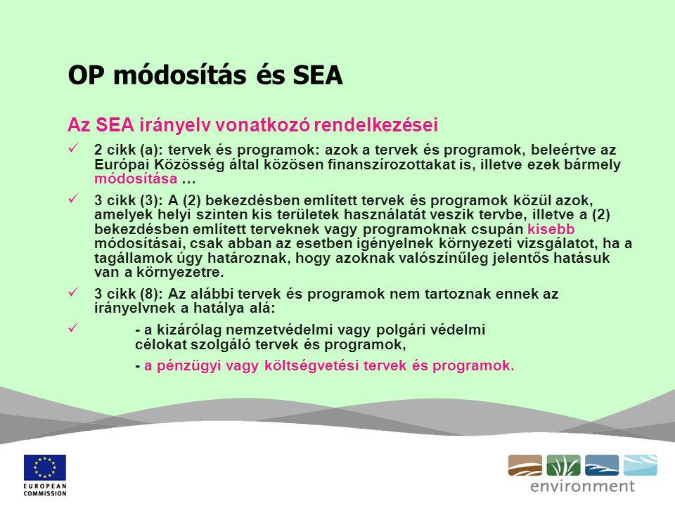 OP módosítás és SEA Az SEA irányelv vonatkozó rendelkezései 2 cikk (a): tervek és programok: azok a tervek és programok, beleértve az Európai Közösség által közösen finanszírozottakat is, illetve ezek bármely módosítása … 3 cikk (3): A (2) bekezdésben említett tervek és programok közül azok, amelyek helyi szinten kis területek használatát veszik tervbe, illetve a (2) bekezdésben említett terveknek vagy programoknak csupán kisebb módosításai, csak abban az esetben igényelnek környezeti vizsgálatot, ha a tagállamok úgy határoznak, hogy azoknak valószínűleg jelentős hatásuk van a környezetre.